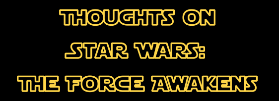 Thoughts on Star Wars The Force Awakens
